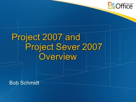 Project 2007 and Project Sever 2007 Overview Bob Schmidt.