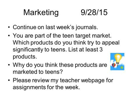 Marketing 9/28/15 Continue on last week's journals. You are part of the teen target market. Which products do you think try to appeal significantly to.