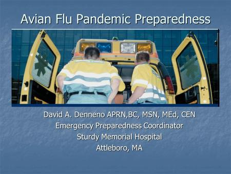 Avian Flu Pandemic Preparedness David A. Denneno APRN,BC, MSN, MEd, CEN Emergency Preparedness Coordinator Sturdy Memorial Hospital Attleboro, MA.
