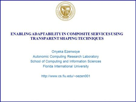 ENABLING ADAPTABILITY IN COMPOSITE SERVICES USING TRANSPARENT SHAPING TECHNIQUES Onyeka Ezenwoye Autonomic Computing Research Laboratory School of Computing.
