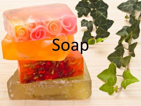 Soap. Objectives 1. Learn how to make soap 2. Understand how soaps work 3. Have a soap making competition.
