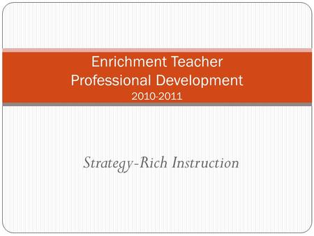 Strategy-Rich Instruction Enrichment Teacher Professional Development 2010-2011.