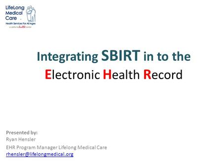 Integrating SBIRT in to the E lectronic H ealth R ecord Presented by: Ryan Hensler EHR Program Manager Lifelong Medical Care