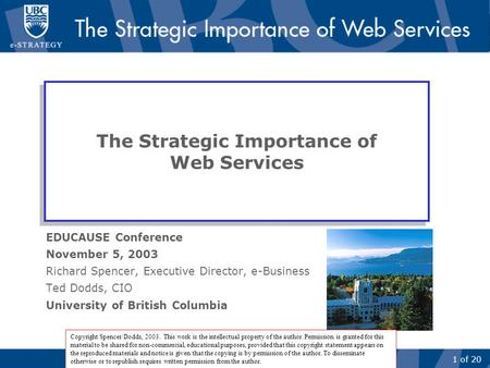1 of 20 The Strategic Importance of Web Services EDUCAUSE Conference November 5, 2003 Richard Spencer, Executive Director, e-Business Ted Dodds, CIO University.