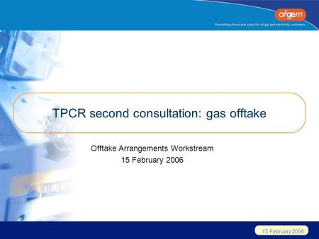 15 February 2006 TPCR second consultation: gas offtake Offtake Arrangements Workstream 15 February 2006.