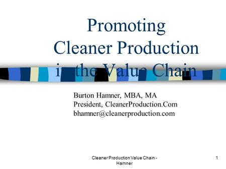 Cleaner Production Value Chain - Hamner 1 Promoting Cleaner Production in the Value Chain Burton Hamner, MBA, MA President, CleanerProduction.Com