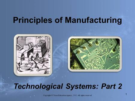 Principles of Manufacturing Copyright © Texas Education Agency, 2012. All rights reserved 1. Technological Systems: Part 2.