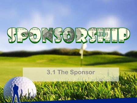3.1 The Sponsor. DEFINED: Investment in a sports entity or property to achieve organizational goals Examples.