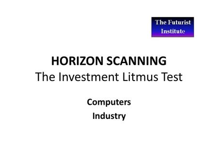 HORIZON SCANNING The Investment Litmus Test Computers Industry.