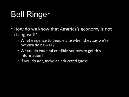 Bell Ringer  How do we know that America's economy is not doing well?  What evidence to people cite when they say we're not/are doing well?  Where do.