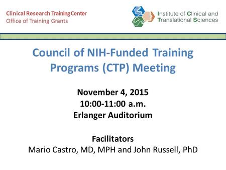 Council of NIH-Funded Training Programs (CTP) Meeting November 4, 2015 10:00-11:00 a.m. Erlanger Auditorium Facilitators Mario Castro, MD, MPH and John.