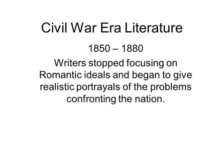 Civil War Era Literature 1850 – 1880 Writers stopped focusing on Romantic ideals and began to give realistic portrayals of the problems confronting the.