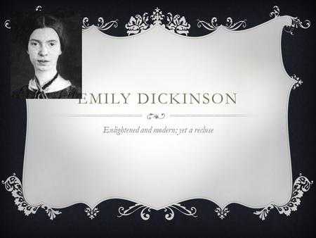 EMILY DICKINSON Enlightened and modern; yet a recluse.