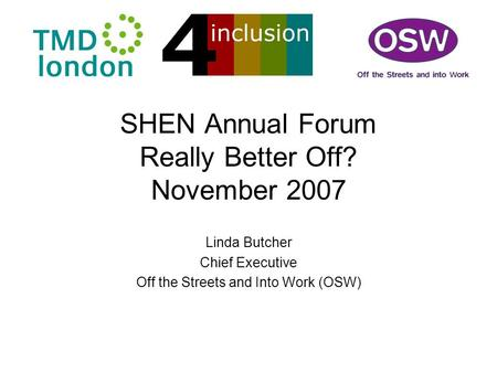 SHEN Annual Forum Really Better Off? November 2007 Linda Butcher Chief Executive Off the Streets and Into Work (OSW)