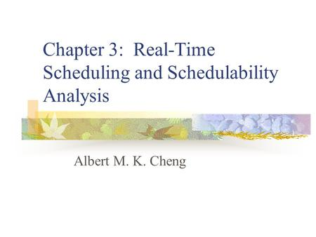 Chapter 3: Real-Time Scheduling and Schedulability Analysis Albert M. K. Cheng.