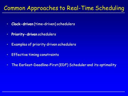 Common Approaches to Real-Time Scheduling Clock-driven (time-driven) schedulers Priority-driven schedulers Examples of priority driven schedulers Effective.