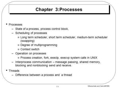 Silberschatz and Galvin  1999 7.1 Chapter 3:Processes Processes –State of a process, process control block, –Scheduling of processes  Long term scheduler,