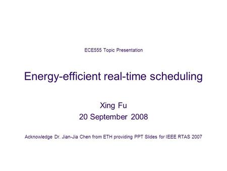 ECE555 Topic Presentation Energy-efficient real-time scheduling Xing Fu 20 September 2008 Acknowledge Dr. Jian-Jia Chen from ETH providing PPT Slides for.