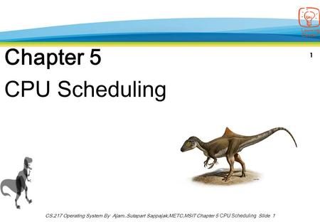 1 CS.217 Operating System By Ajarn..Sutapart Sappajak,METC,MSIT Chapter 5 CPU Scheduling Slide 1 Chapter 5 CPU Scheduling.
