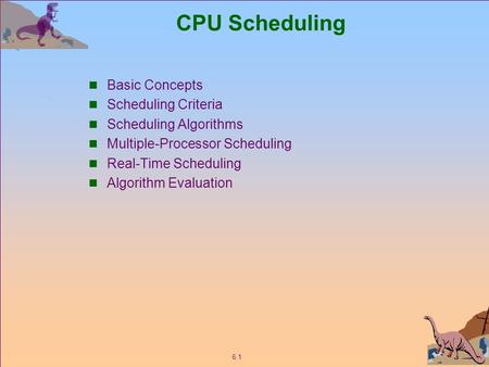 6.1 CPU Scheduling Basic Concepts Scheduling Criteria Scheduling Algorithms Multiple-Processor Scheduling Real-Time Scheduling Algorithm Evaluation.