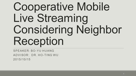 Cooperative Mobile Live Streaming Considering Neighbor Reception SPEAKER: BO-YU HUANG ADVISOR: DR. HO-TING WU 2015/10/15 1.