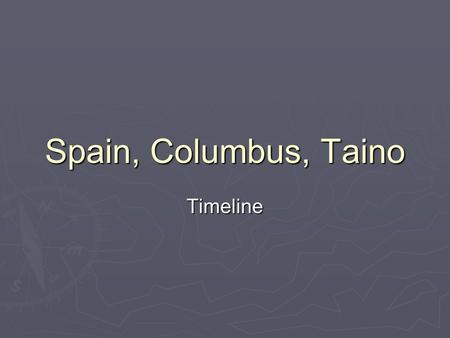 Spain, Columbus, Taino Timeline Timeline  800 BCThe Taino arrived in the region  1451Columbus is born in Italy  1484Columbus presents his ideas to.