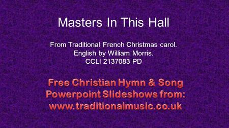 Masters In This Hall From Traditional French Christmas carol. English by William Morris. CCLI 2137083 PD.