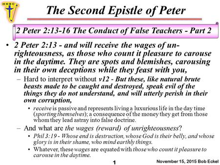 The Second Epistle of Peter November 15, 2015 Bob Eckel 1 2 Peter 2:13-16 The Conduct of False Teachers - Part 2 2 Peter 2:13 - and will receive the wages.