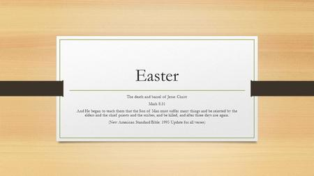 Easter The death and barrel of Jesus Christ Mark 8:31 And He began to teach them that the Son of Man must suffer many things and be rejected by the elders.