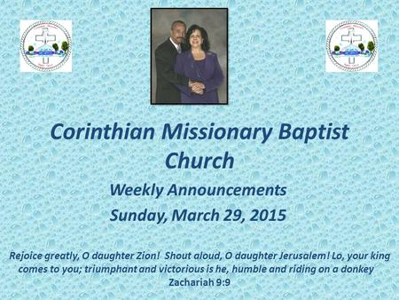 Corinthian Missionary Baptist Church Weekly Announcements Sunday, March 29, 2015 Rejoice greatly, O daughter Zion! Shout aloud, O daughter Jerusalem! Lo,