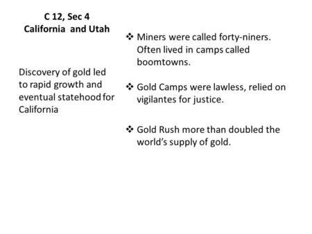 C 12, Sec 4 California and Utah  Miners were called forty-niners. Often lived in camps called boomtowns.  Gold Camps were lawless, relied on vigilantes.