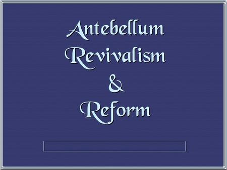 "Antebellum Revivalism & Reform The Second Great Awakening The Second Great Awakening ""Spiritual Reform From Within"" [Religious Revivalism ] Social Reforms."