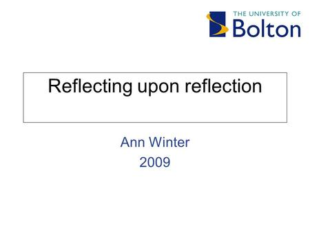 Reflecting upon reflection Ann Winter 2009. E.R.A. Experience Reflective process Action.