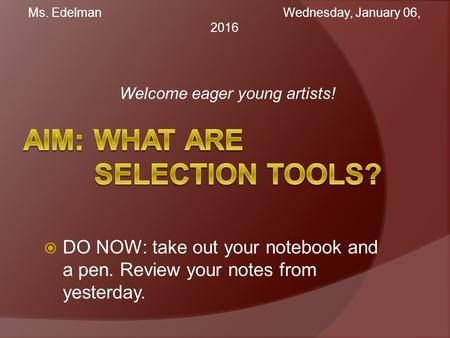 Welcome eager young artists! Ms. Edelman Wednesday, January 06, 2016Wednesday, January 06, 2016  DO NOW: take out your notebook and a pen. Review your.