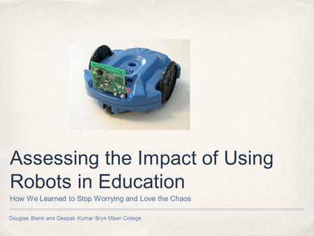 Douglas Blank and Deepak Kumar Bryn Mawr College Assessing the Impact of Using Robots in Education How We Learned to Stop Worrying and Love the Chaos.