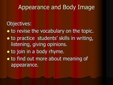 Appearance and Body Image Objectives: to revise the vocabulary on the topic. to revise the vocabulary on the topic. to practice students' skills in writing,