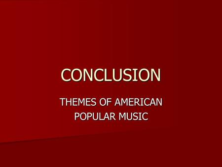 CONCLUSION THEMES OF AMERICAN POPULAR MUSIC. Music and Identity Race and ethnicity Race and ethnicity –White fascination with black music –Relationship.