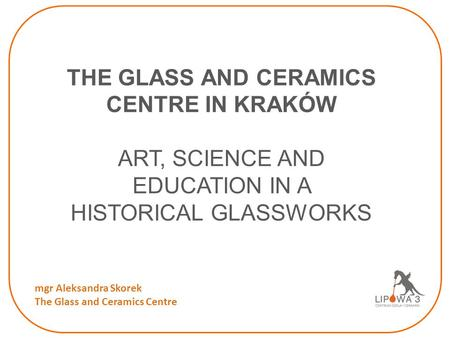THE GLASS AND CERAMICS CENTRE IN KRAKÓW ART, SCIENCE AND EDUCATION IN A HISTORICAL GLASSWORKS mgr Aleksandra Skorek The Glass and Ceramics Centre.