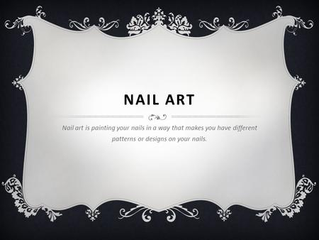 NAIL ART Nail art is painting your nails in a way that makes you have different patterns or designs on your nails.