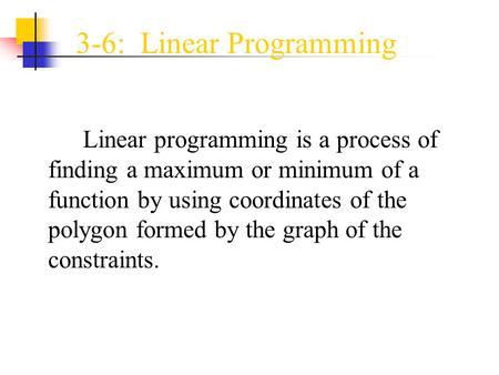 3-6: Linear Programming Linear programming is a process of finding a maximum or minimum of a function by using coordinates of the polygon formed by the.
