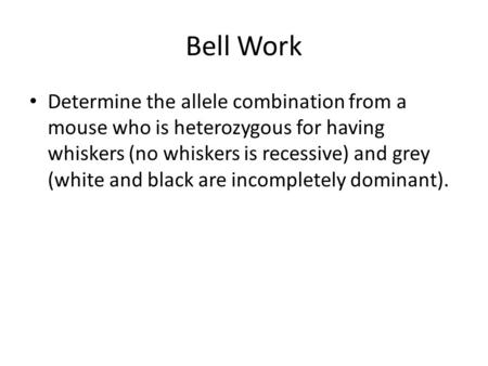 Bell Work Determine the allele combination from a mouse who is heterozygous for having whiskers (no whiskers is recessive) and grey (white and black are.
