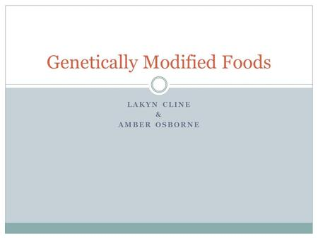LAKYN CLINE & AMBER OSBORNE Genetically Modified Foods.
