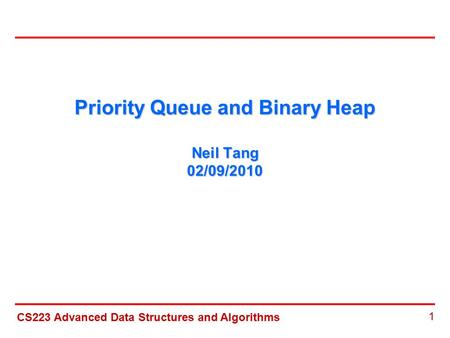 CS223 Advanced Data Structures and Algorithms 1 Priority Queue and Binary Heap Neil Tang 02/09/2010.