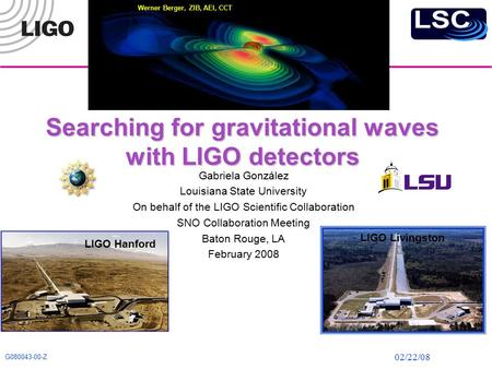 02/22/08 G080043-00-Z Searching for gravitational waves with LIGO detectors Gabriela González Louisiana State University On behalf of the LIGO Scientific.
