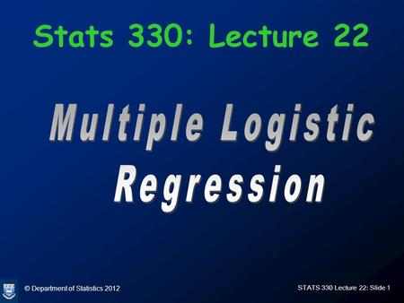 © Department of Statistics 2012 STATS 330 Lecture 22: Slide 1 Stats 330: Lecture 22.