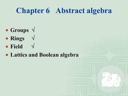 Chapter 6 Abstract algebra  Groups   Rings   Field   Lattics and Boolean algebra.