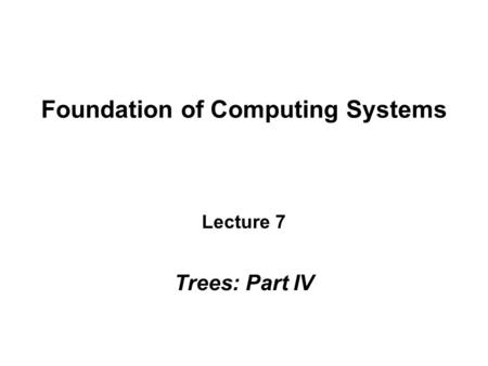 Foundation of Computing Systems Lecture 7 Trees: Part IV.