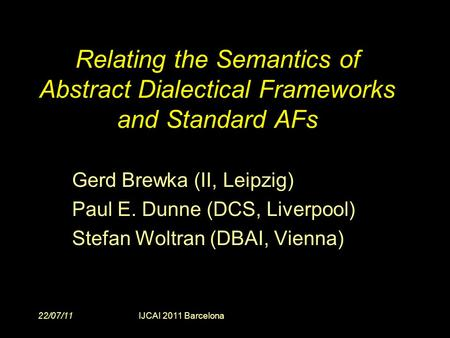 22/07/11IJCAI 2011 Barcelona Relating the Semantics of Abstract Dialectical Frameworks and Standard AFs Gerd Brewka (II, Leipzig) Paul E. Dunne (DCS, Liverpool)