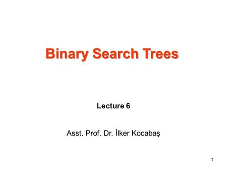 Binary Search Trees Lecture 6 Asst. Prof. Dr. İlker Kocabaş 1.