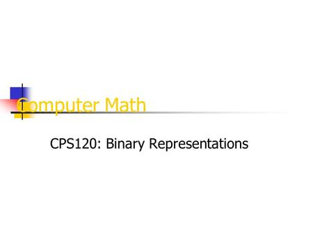 Computer Math CPS120: Binary Representations. Binary computers have storage units called binary digits or bits: Low Voltage = 0 High Voltage = 1 all bits.